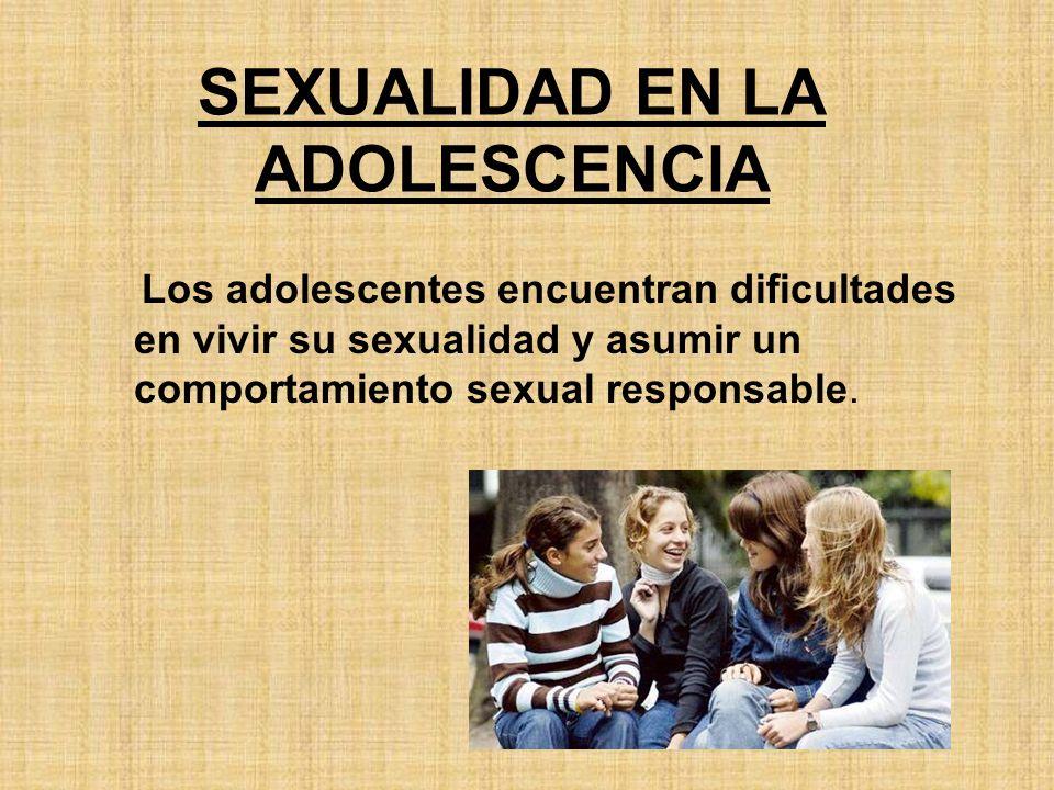 SEXUALIDAD EN LA ADOLESCENCIA Los adolescentes encuentran dificultades en vivir su sexualidad y asumir un comportamiento sexual responsable.