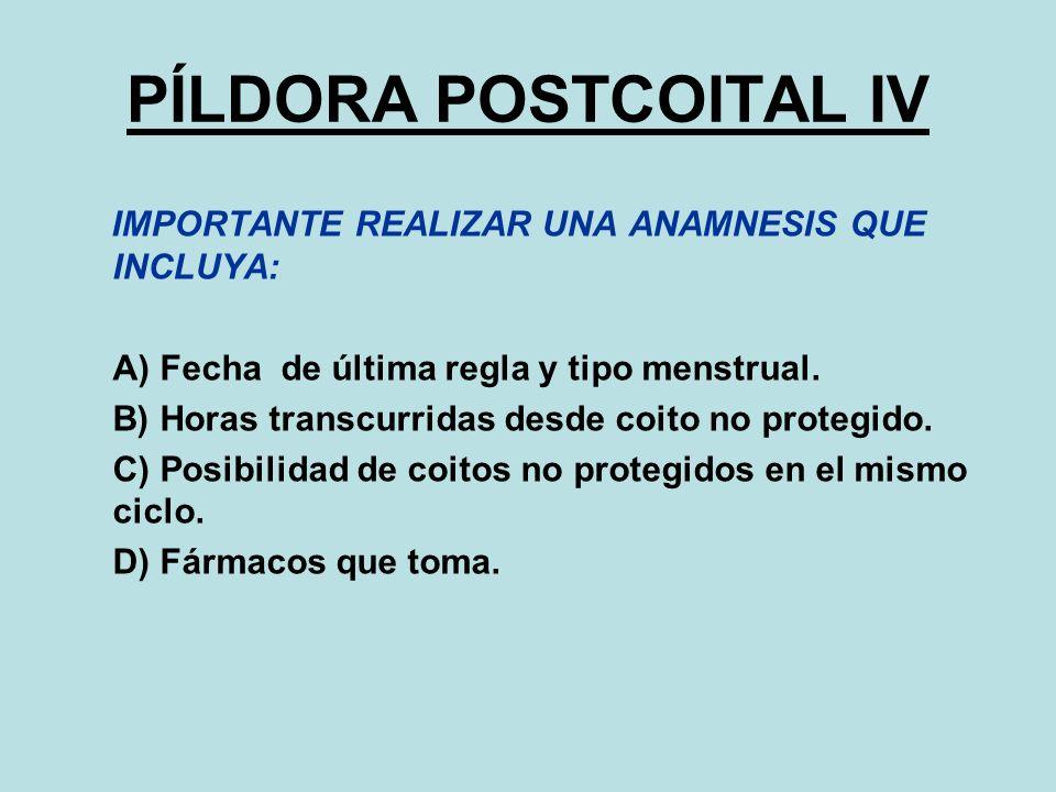 PÍLDORA POSTCOITAL IV IMPORTANTE REALIZAR UNA ANAMNESIS QUE INCLUYA: A) Fecha de última regla y tipo menstrual. B) Horas transcurridas desde coito no