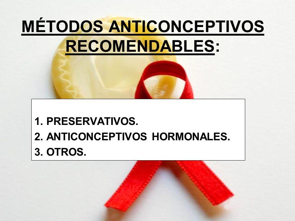 MÉTODOS ANTICONCEPTIVOS RECOMENDABLES: 1. PRESERVATIVOS. 2. ANTICONCEPTIVOS HORMONALES. 3. OTROS.