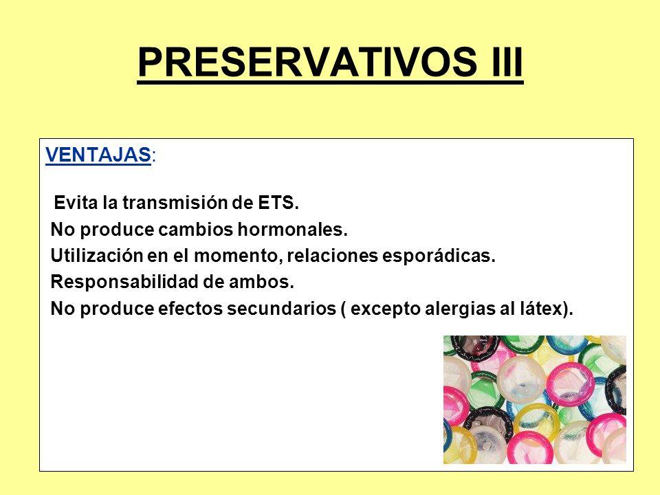 PRESERVATIVOS III VENTAJAS: Evita la transmisión de ETS. No produce cambios hormonales. Utilización en el momento, relaciones esporádicas. Responsabil