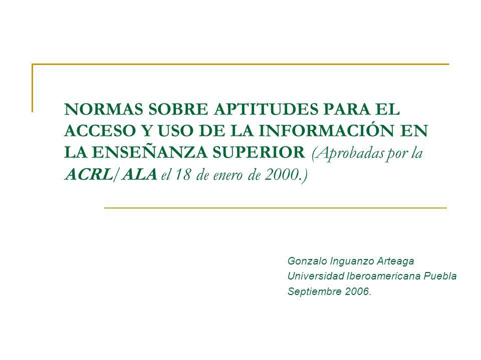 NORMAS SOBRE APTITUDES PARA EL ACCESO Y USO DE LA INFORMACIÓN EN LA ENSEÑANZA SUPERIOR (Aprobadas por la ACRL/ALA el 18 de enero de 2000.) Gonzalo Ing
