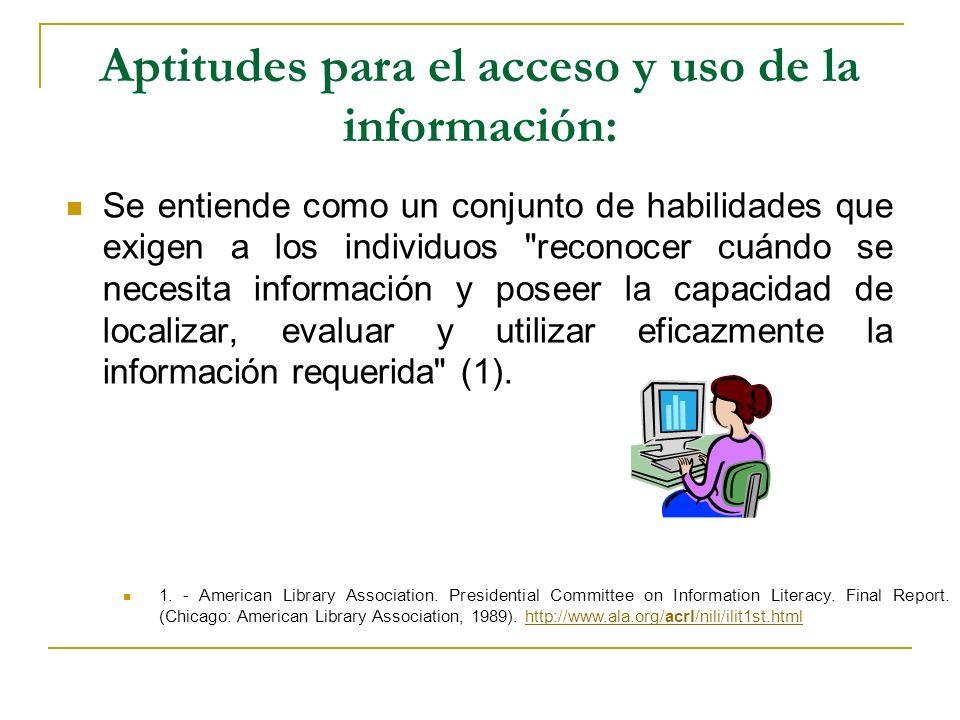 Aptitudes para el acceso y uso de la información: Se entiende como un conjunto de habilidades que exigen a los individuos