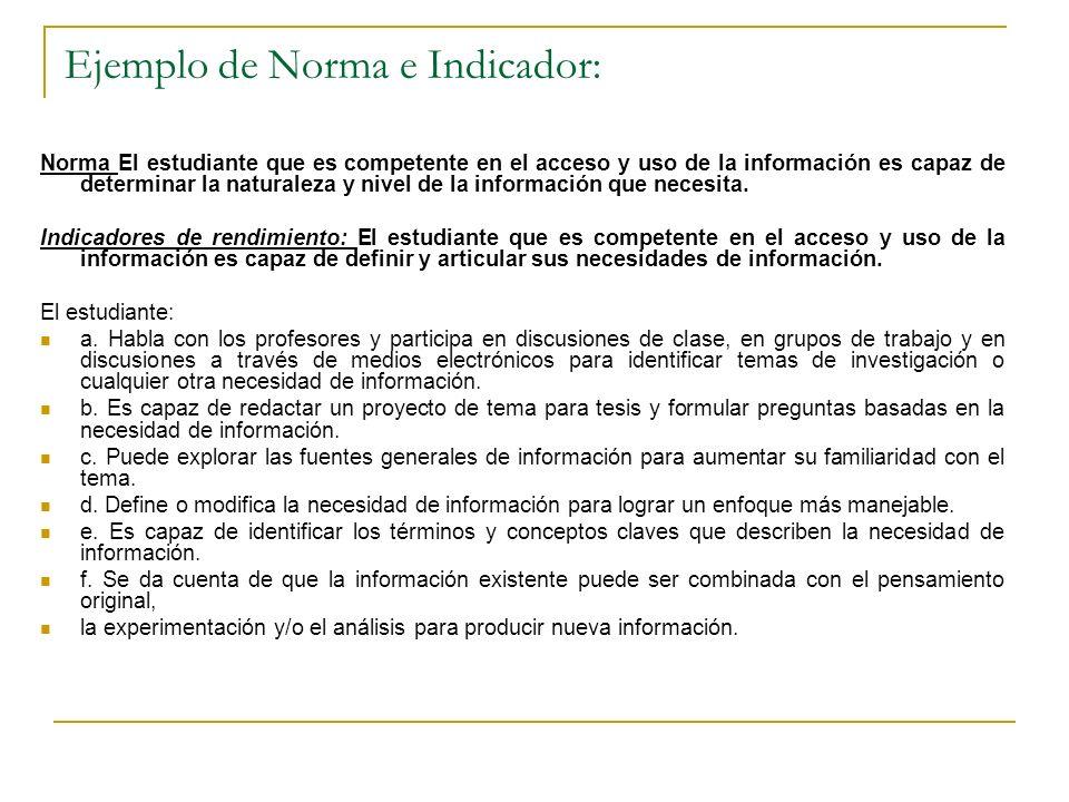 Ejemplo de Norma e Indicador: Norma El estudiante que es competente en el acceso y uso de la información es capaz de determinar la naturaleza y nivel