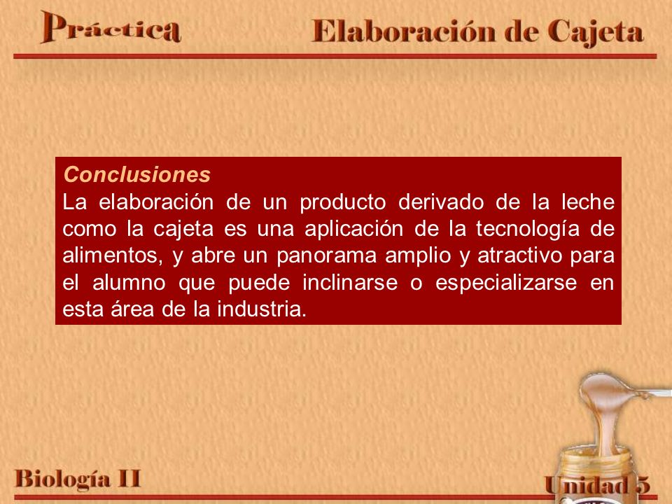 Conclusiones La elaboración de un producto derivado de la leche como la cajeta es una aplicación de la tecnología de alimentos, y abre un panorama amp