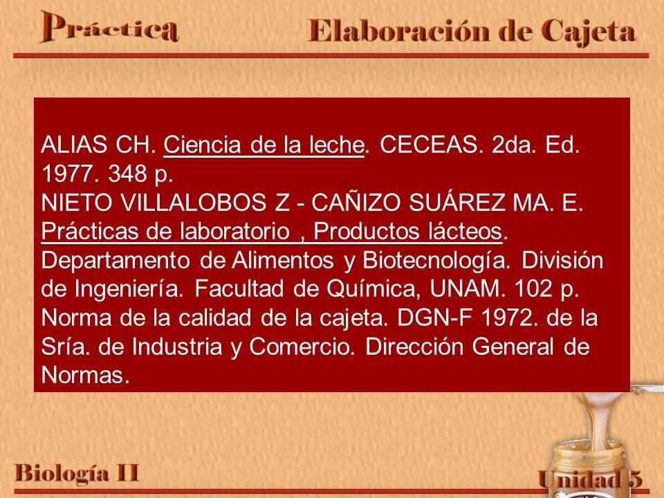 Referencia bibliográfica. ALIAS CH. Ciencia de la leche. CECEAS. 2da. Ed. 1977. 348 p. NIETO VILLALOBOS Z - CAÑIZO SUÁREZ MA. E. Prácticas de laborato