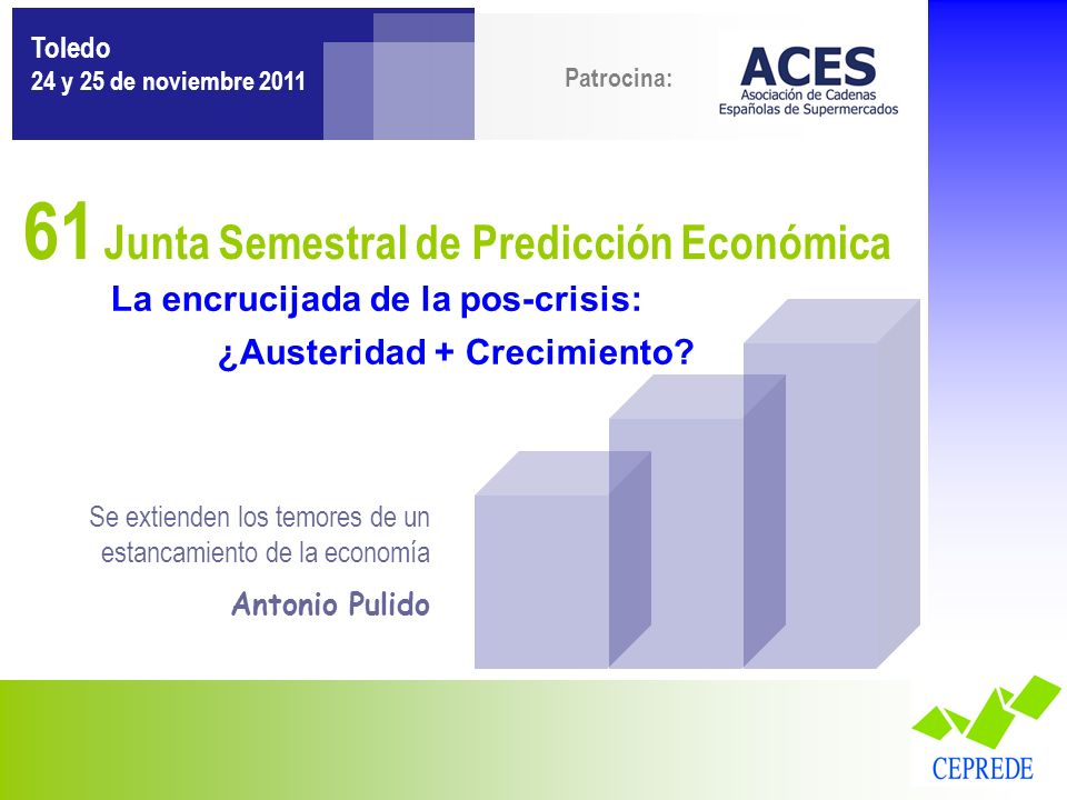 Patrocina: La encrucijada de la pos-crisis: ¿Austeridad + Crecimiento? 61 Junta Semestral de Predicción Económica Toledo 24 y 25 de noviembre 2011 Se