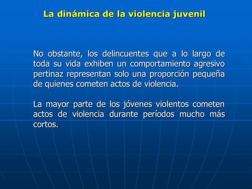 La dinámica de la violencia juvenil No obstante, los delincuentes que a lo largo de toda su vida exhiben un comportamiento agresivo pertinaz represent