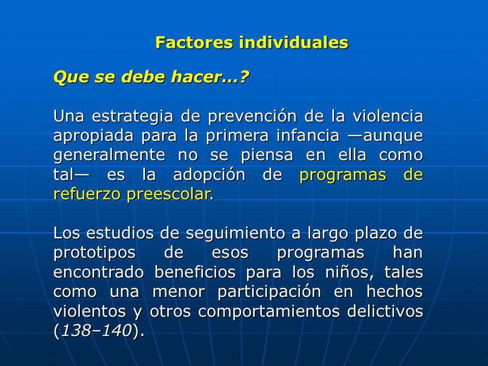 Factores individuales Que se debe hacer…? Una estrategia de prevención de la violencia apropiada para la primera infancia aunque generalmente no se pi