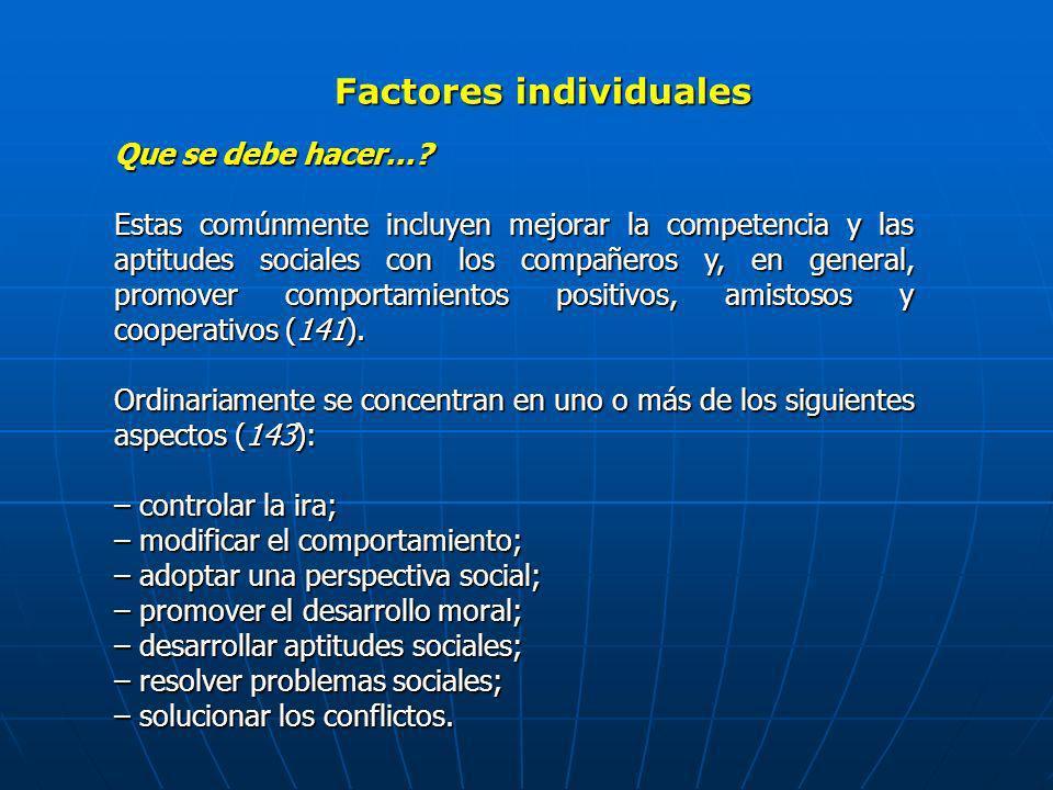 Factores individuales Que se debe hacer…? Estas comúnmente incluyen mejorar la competencia y las aptitudes sociales con los compañeros y, en general,