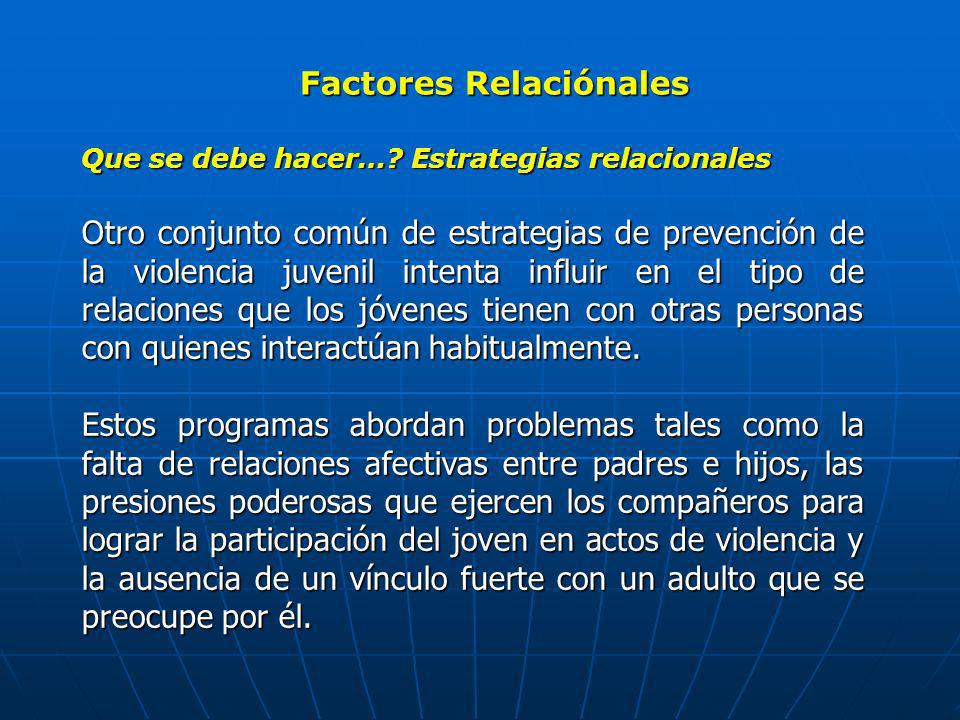 Factores Relaciónales Que se debe hacer…? Estrategias relacionales Otro conjunto común de estrategias de prevención de la violencia juvenil intenta in