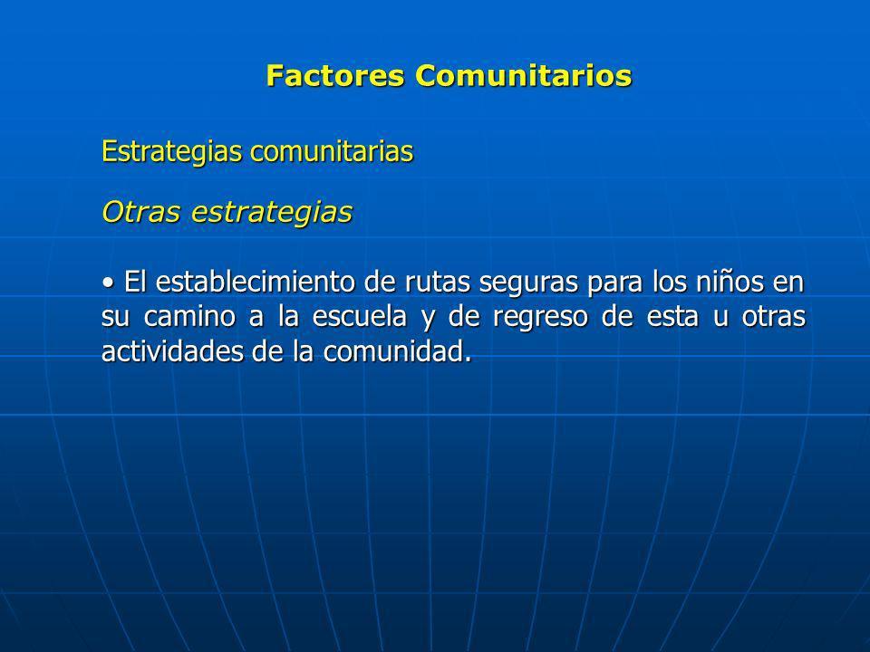 Factores Comunitarios Estrategias comunitarias Otras estrategias El establecimiento de rutas seguras para los niños en su camino a la escuela y de reg