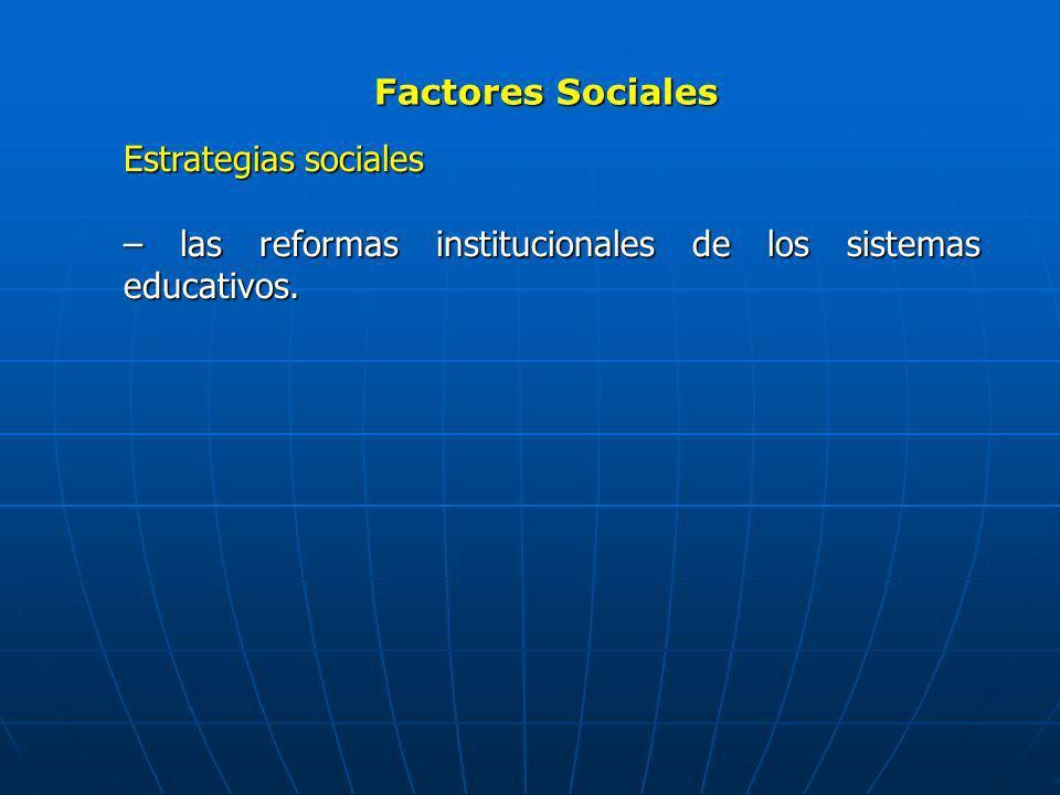 Factores Sociales Estrategias sociales – las reformas institucionales de los sistemas educativos.