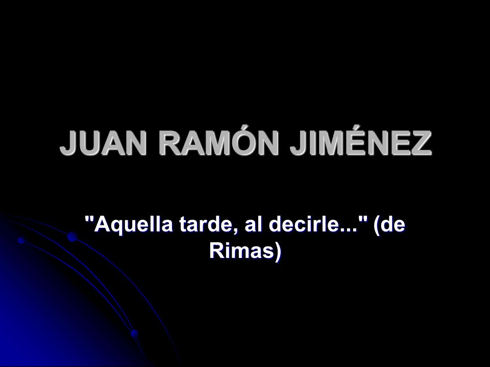 JUAN RAMÓN JIMÉNEZ Aquella tarde, al decirle... (de Rimas)