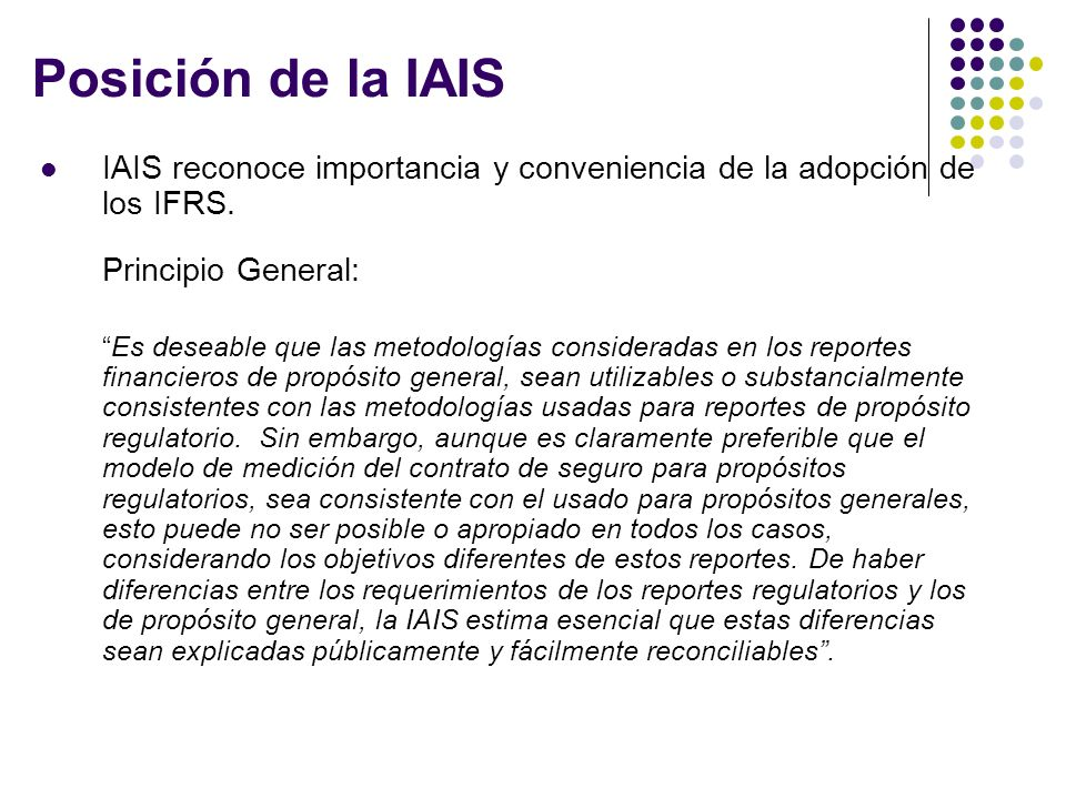 Posición de la IAIS IAIS reconoce importancia y conveniencia de la adopción de los IFRS. Principio General: Es deseable que las metodologías considera