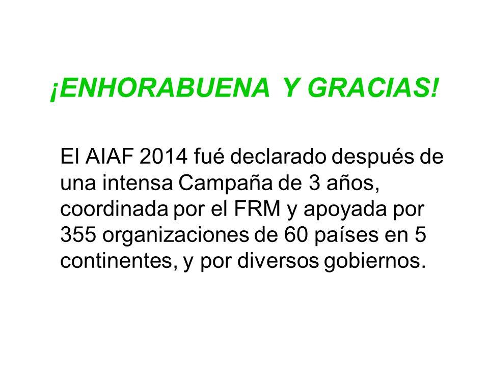 ¡ENHORABUENA Y GRACIAS! El AIAF 2014 fué declarado después de una intensa Campaña de 3 años, coordinada por el FRM y apoyada por 355 organizaciones de