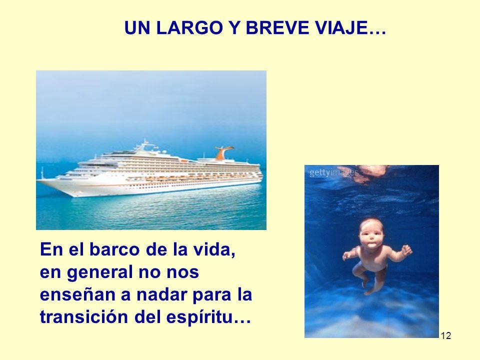 12 En el barco de la vida, en general no nos enseñan a nadar para la transición del espíritu… UN LARGO Y BREVE VIAJE…