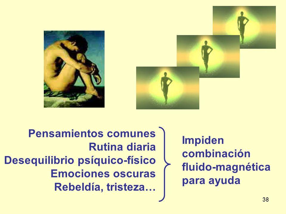 38 Pensamientos comunes Rutina diaria Desequilibrio psíquico-físico Emociones oscuras Rebeldía, tristeza… Impiden combinación fluido-magnética para ay
