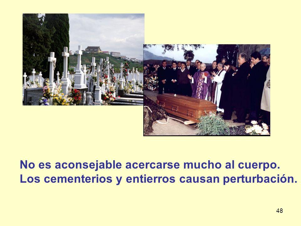 48 No es aconsejable acercarse mucho al cuerpo. Los cementerios y entierros causan perturbación.