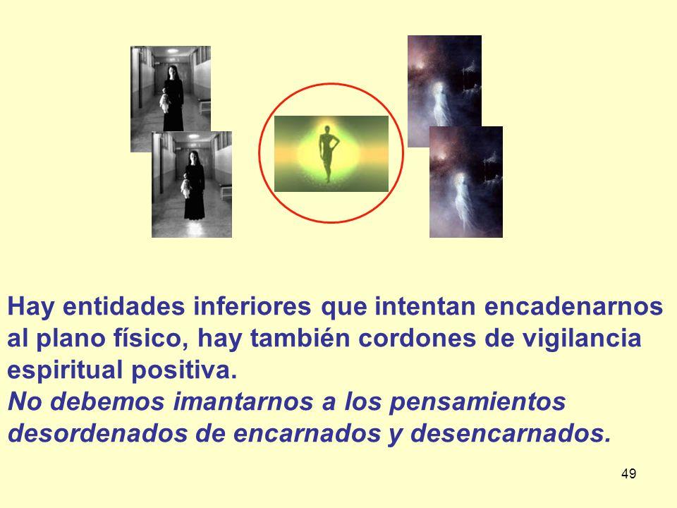 49 Hay entidades inferiores que intentan encadenarnos al plano físico, hay también cordones de vigilancia espiritual positiva. No debemos imantarnos a
