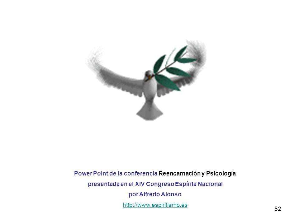 52 Power Point de la conferencia Reencarnación y Psicología presentada en el XIV Congreso Espírita Nacional por Alfredo Alonso http://www.espiritismo.