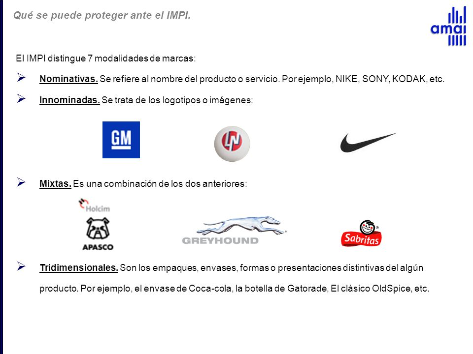 El IMPI distingue 7 modalidades de marcas: Nominativas. Se refiere al nombre del producto o servicio. Por ejemplo, NIKE, SONY, KODAK, etc. Innominadas