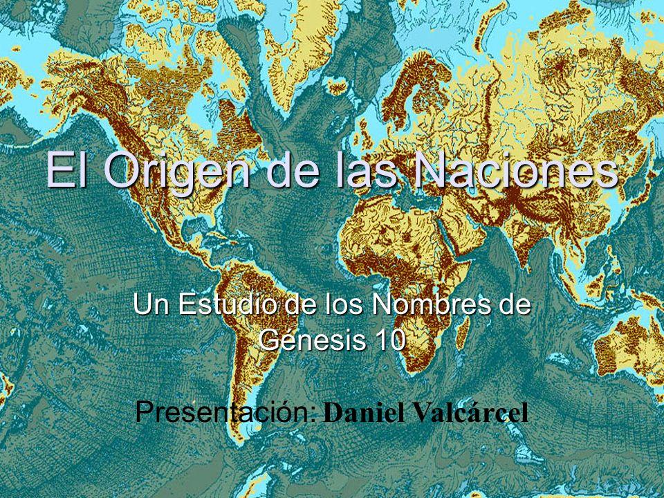 El Origen de las Naciones Un Estudio de los Nombres de Génesis 10 Presentación: Daniel Valcárcel