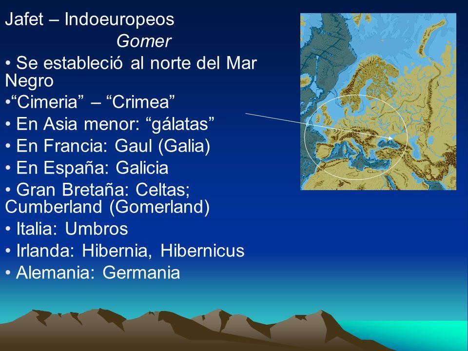 Jafet – Indoeuropeos Gomer Se estableció al norte del Mar Negro Cimeria – Crimea En Asia menor: gálatas En Francia: Gaul (Galia) En España: Galicia Gr