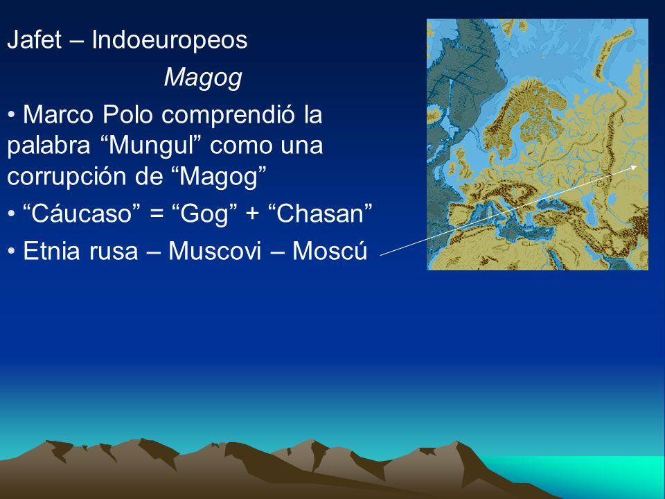 Jafet – Indoeuropeos Magog Marco Polo comprendió la palabra Mungul como una corrupción de Magog Cáucaso = Gog + Chasan Etnia rusa – Muscovi – Moscú