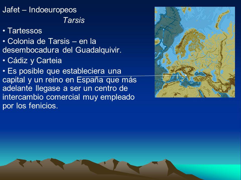 Jafet – Indoeuropeos Tarsis Tartessos Colonia de Tarsis – en la desembocadura del Guadalquivir. Cádiz y Carteia Es posible que estableciera una capita