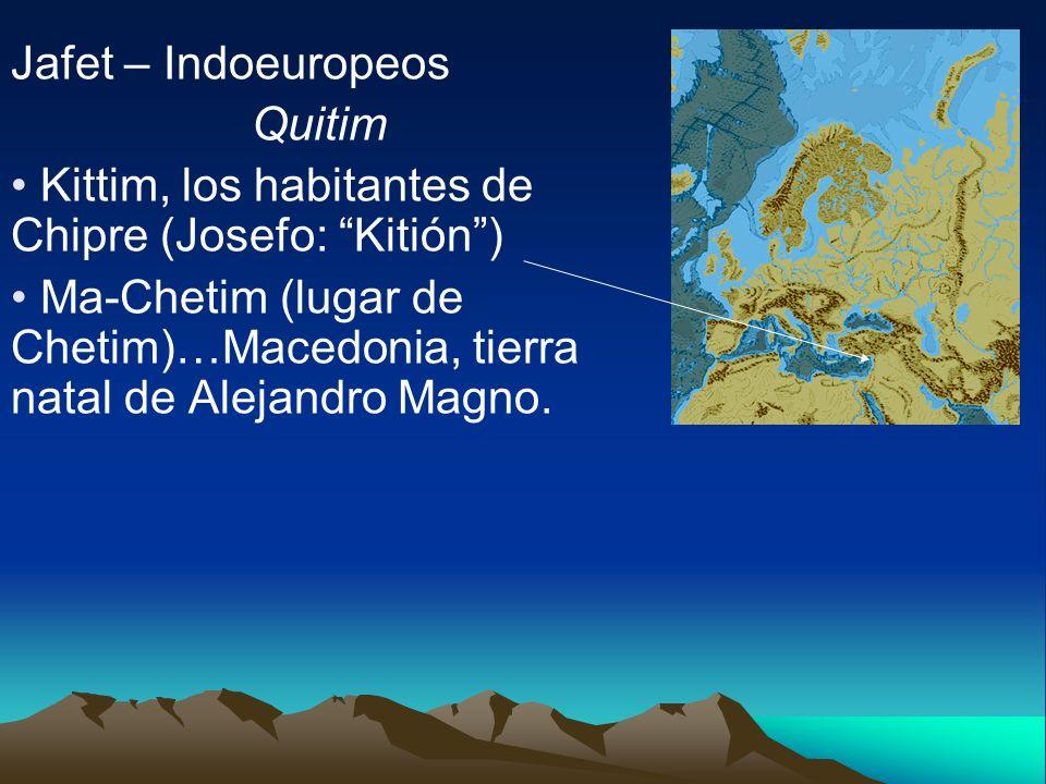 Jafet – Indoeuropeos Quitim Kittim, los habitantes de Chipre (Josefo: Kitión) Ma-Chetim (lugar de Chetim)…Macedonia, tierra natal de Alejandro Magno.