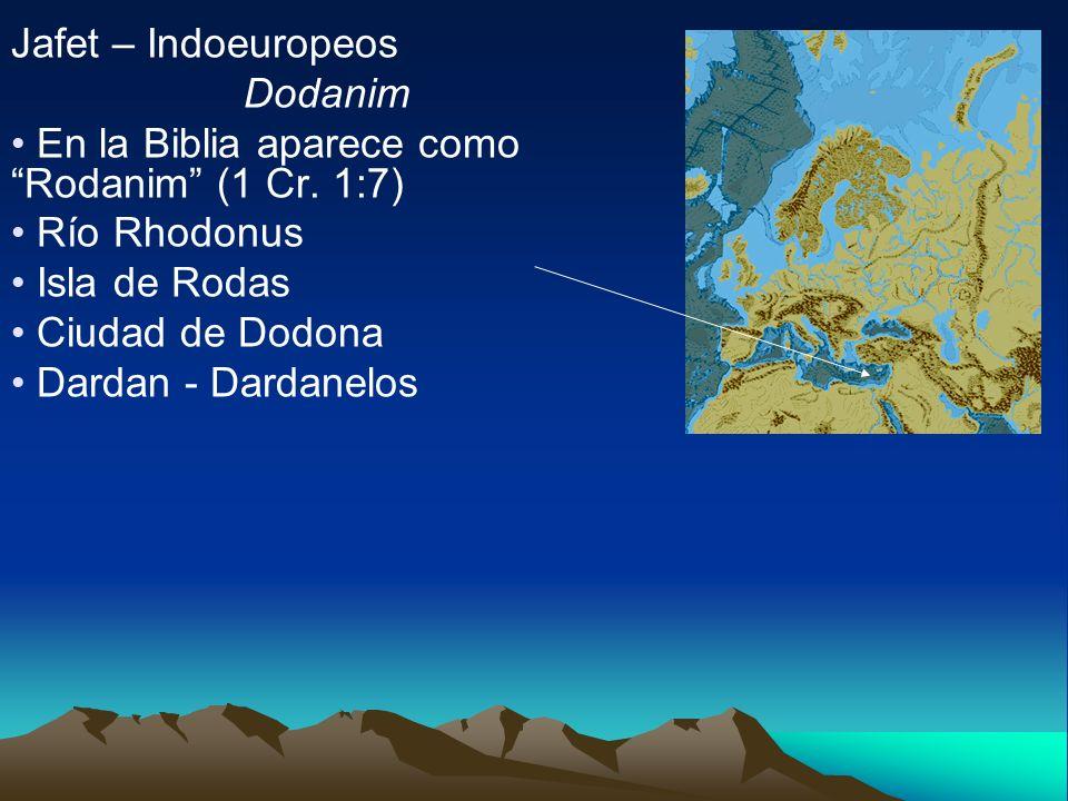 Jafet – Indoeuropeos Dodanim En la Biblia aparece como Rodanim (1 Cr. 1:7) Río Rhodonus Isla de Rodas Ciudad de Dodona Dardan - Dardanelos