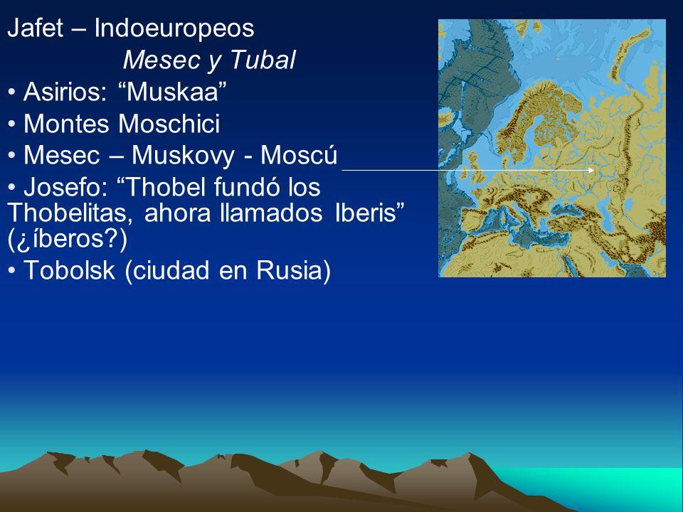 Jafet – Indoeuropeos Mesec y Tubal Asirios: Muskaa Montes Moschici Mesec – Muskovy - Moscú Josefo: Thobel fundó los Thobelitas, ahora llamados Iberis