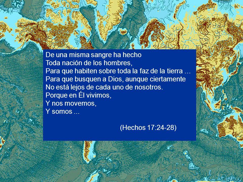 De una misma sangre ha hecho Toda nación de los hombres, Para que habiten sobre toda la faz de la tierra … Para que busquen a Dios, aunque ciertamente