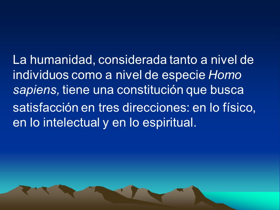 La humanidad, considerada tanto a nivel de individuos como a nivel de especie Homo sapiens, tiene una constitución que busca satisfacción en tres dire