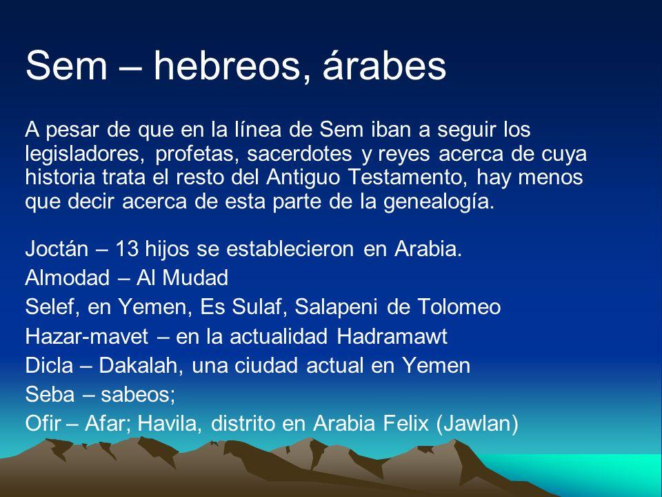 Sem – hebreos, árabes A pesar de que en la línea de Sem iban a seguir los legisladores, profetas, sacerdotes y reyes acerca de cuya historia trata el