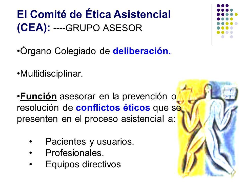 El Comité de Ética Asistencial (CEA): ----GRUPO ASESOR Órgano Colegiado de deliberación. Multidisciplinar. Función asesorar en la prevención o resoluc