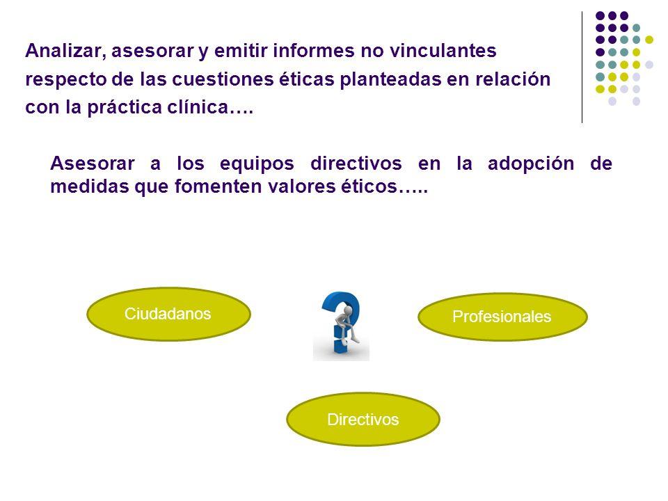 Analizar, asesorar y emitir informes no vinculantes respecto de las cuestiones éticas planteadas en relación con la práctica clínica…. Asesorar a los