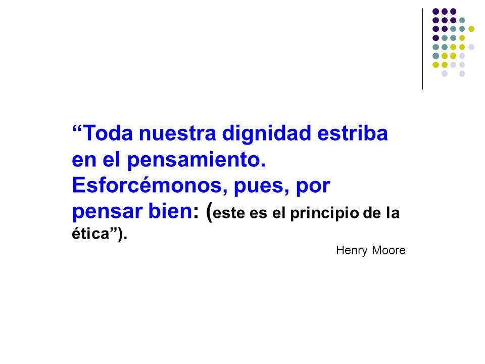 Toda nuestra dignidad estriba en el pensamiento. Esforcémonos, pues, por pensar bien: ( este es el principio de la ética). Henry Moore