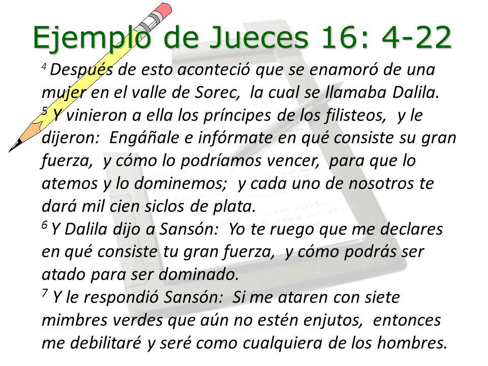 Ejemplo de Jueces 16: 4-22 4 Después de esto aconteció que se enamoró de una mujer en el valle de Sorec, la cual se llamaba Dalila.
