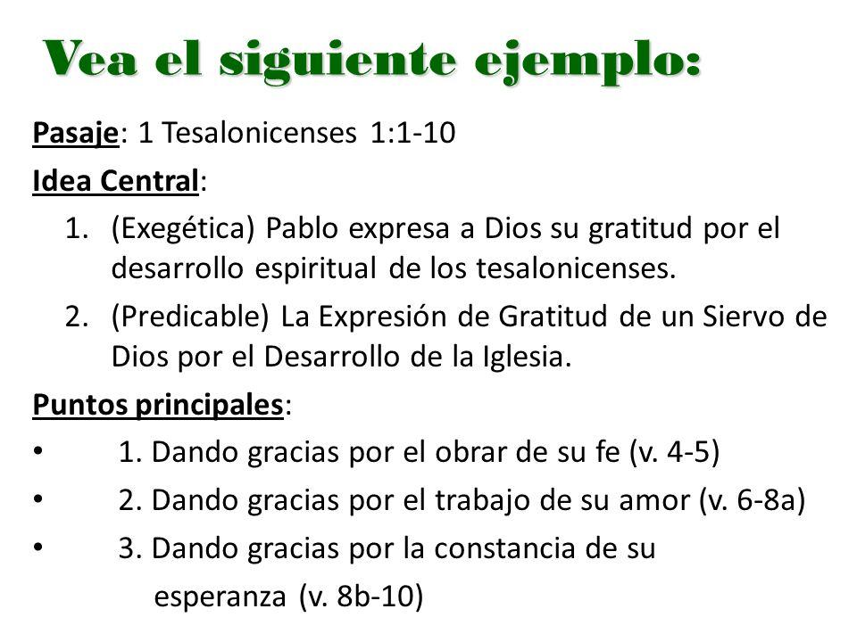 Vea el siguiente ejemplo: Pasaje: 1 Tesalonicenses 1:1-10 Idea Central: 1.(Exegética) Pablo expresa a Dios su gratitud por el desarrollo espiritual de los tesalonicenses.