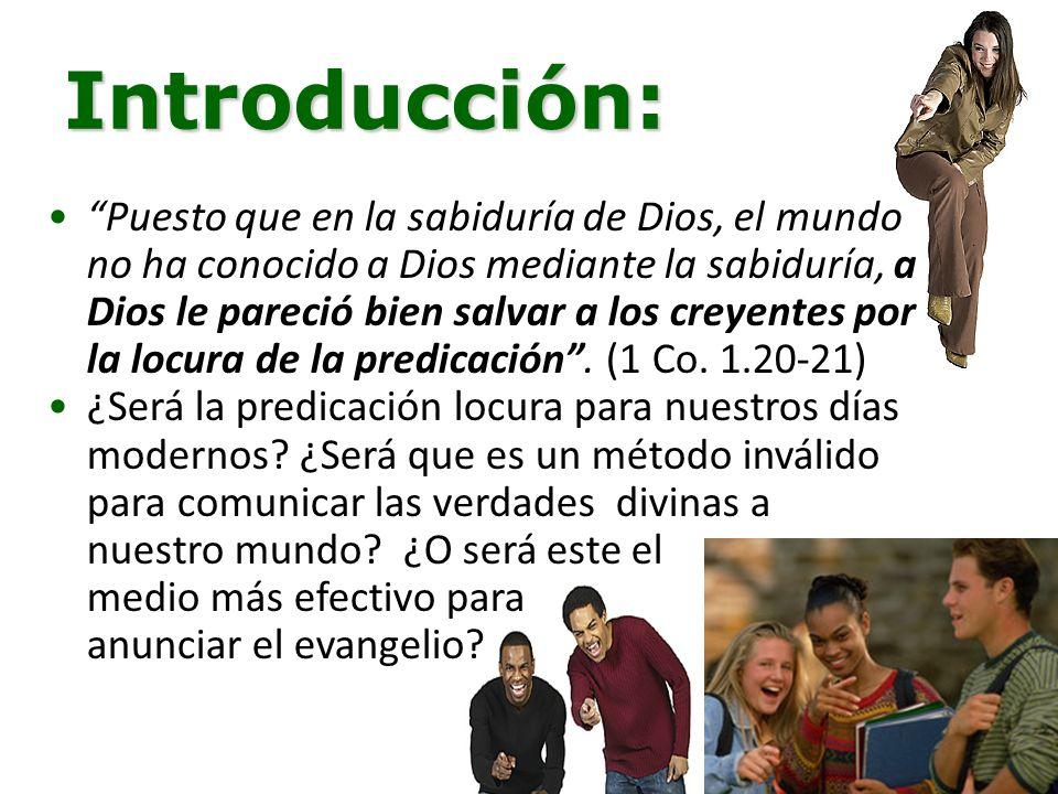 Introducción: Puesto que en la sabiduría de Dios, el mundo no ha conocido a Dios mediante la sabiduría, a Dios le pareció bien salvar a los creyentes por la locura de la predicación.