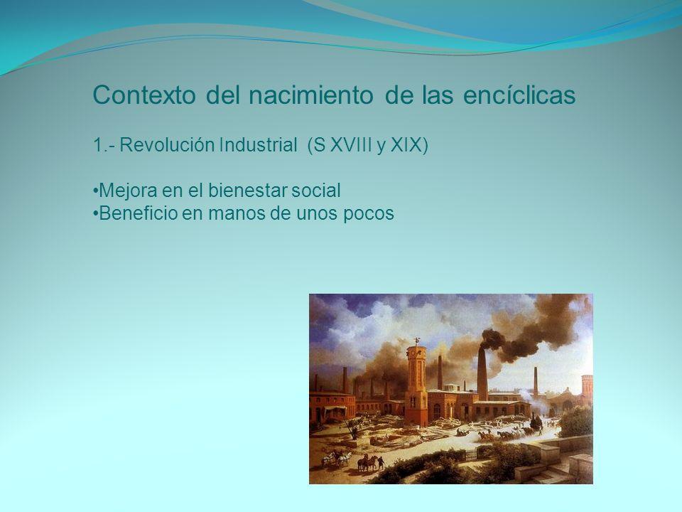Contexto del nacimiento de las encíclicas 1.- Revolución Industrial (S XVIII y XIX) Mejora en el bienestar social Beneficio en manos de unos pocos