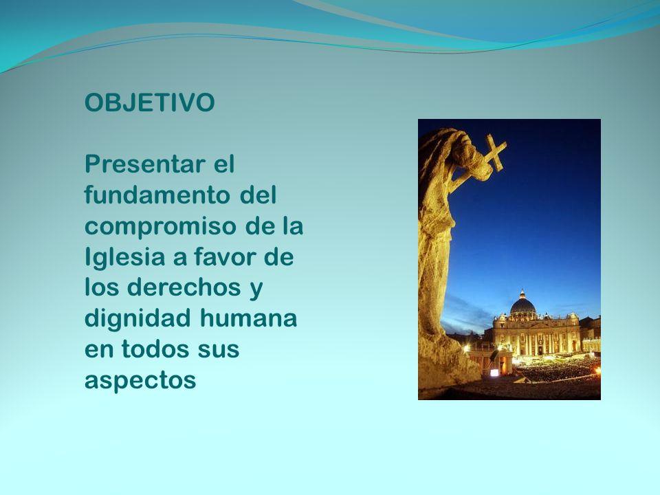 OBJETIVO Presentar el fundamento del compromiso de la Iglesia a favor de los derechos y dignidad humana en todos sus aspectos