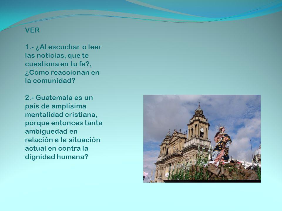 VER 1.- ¿Al escuchar o leer las noticias, que te cuestiona en tu fe?, ¿Cómo reaccionan en la comunidad? 2.- Guatemala es un país de amplísima mentalid