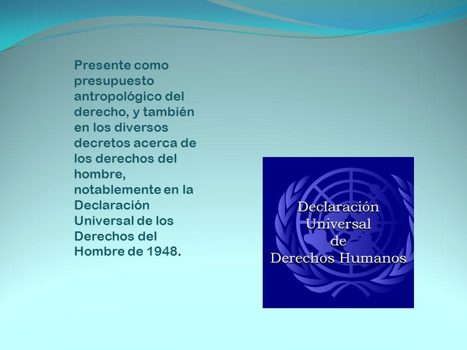 Presente como presupuesto antropológico del derecho, y también en los diversos decretos acerca de los derechos del hombre, notablemente en la Declarac