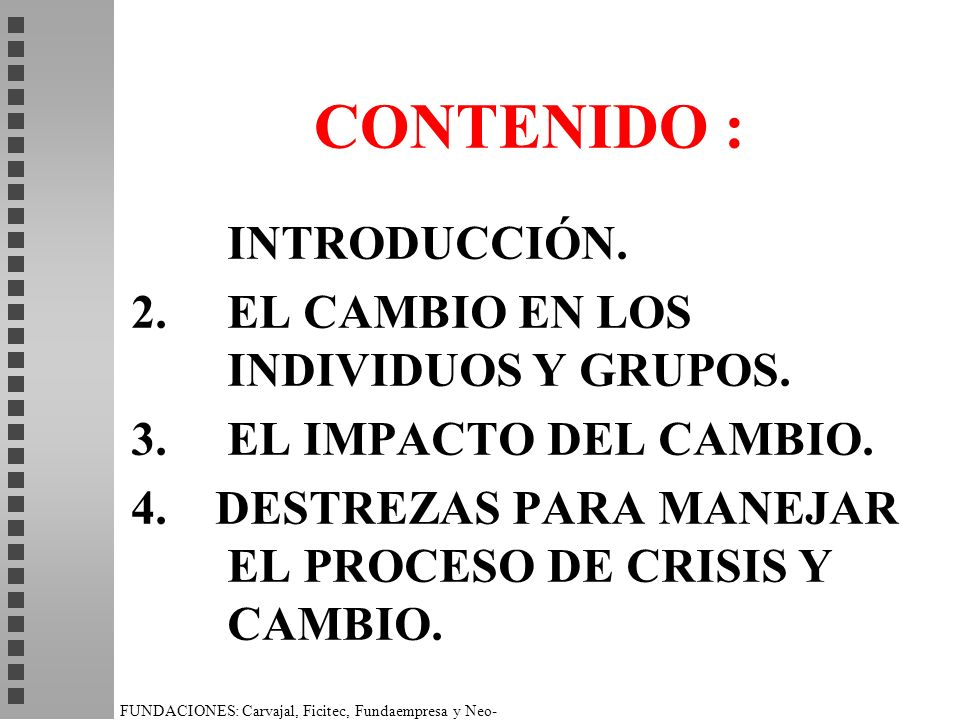 CONTENIDO : INTRODUCCIÓN. 2. EL CAMBIO EN LOS INDIVIDUOS Y GRUPOS. 3. EL IMPACTO DEL CAMBIO. 4. DESTREZAS PARA MANEJAR EL PROCESO DE CRISIS Y CAMBIO.