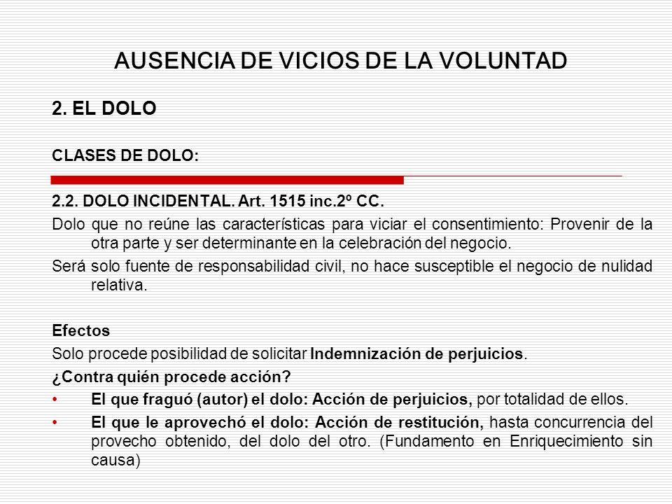 2. EL DOLO CLASES DE DOLO: 2.2. DOLO INCIDENTAL. Art. 1515 inc.2º CC. Dolo que no reúne las características para viciar el consentimiento: Provenir de