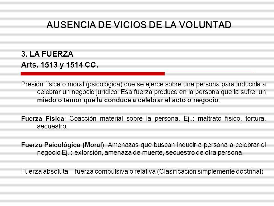 3. LA FUERZA Arts. 1513 y 1514 CC. Presión física o moral (psicológica) que se ejerce sobre una persona para inducirla a celebrar un negocio jurídico.