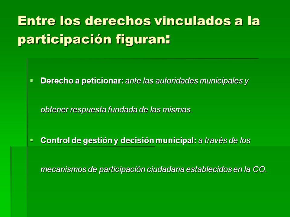 Entre los derechos vinculados a la participación figuran : Derecho a peticionar: ante las autoridades municipales y obtener respuesta fundada de las mismas.