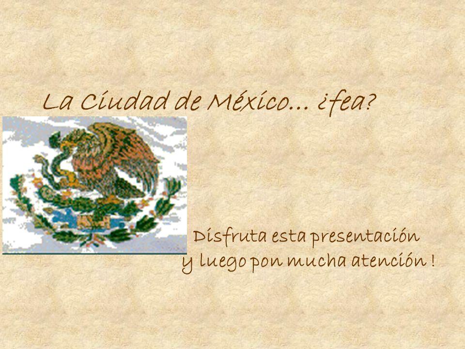 La Ciudad de México… ¿fea? Disfruta esta presentación y luego pon mucha atención !